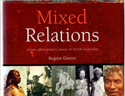 Mixed Relations: Asian-Aboriginal Contact in North Australia by Regina Ganter With Contributions from Julia Martinez and Gary Lee