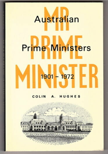 Mr Prime Minister: Australian Prime Ministers 1901-1972 by Colin A Hughes
