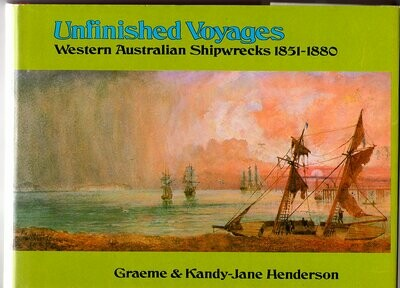 Unfinished Voyages: Western Australian Shipwrecks 1851-1880 by Graeme Henderson and Kandy-Jane Henderson