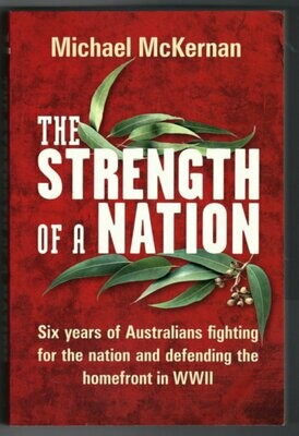 The Strength of a Nation: Six Years of Australians Fighting for the Nation and Defending the Homefront in WWII by Michael McKernan