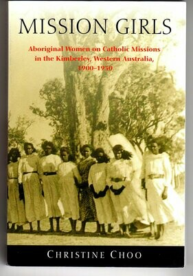 Mission Girls: Aboriginal Women on Catholic Missions in the Kimberley, Western Australia, 1900-1950 by Christine Choo