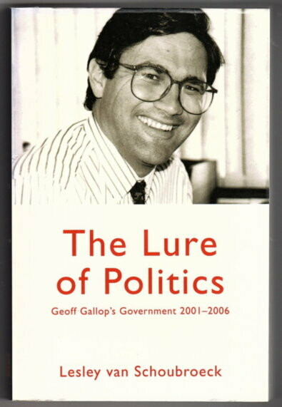 The Lure of Politics: Geoff Gallop's Government 2001-2006 by Lesley Van Schoubroeck