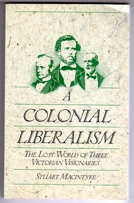 A Colonial Liberalism: The Lost World of Three Victorian Visionaries by Stuart Macintyre