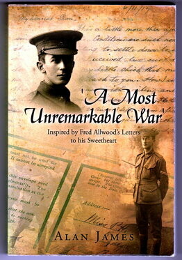 A Most Unremarkable War: Inspired by Fred Allwood's Letters to His Sweetheart by Alan James