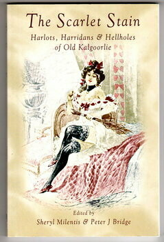 The Scarlet Stain: Harlots, Harridans and Hellholes of Old Kalgoorlie edited by Sheryl Milentis and Peter J Bridge