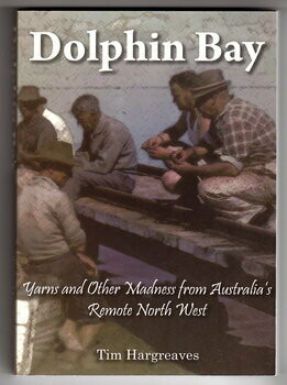 Dolphin Bay: Yarns and Other Madness from Australia's Remote North West by Tim Hargreaves