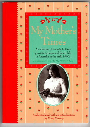 My Mother's Times: A Collection of Household Hints Providing Glimpses of Family Life in Australia in the Early 1900s by Mary Murray