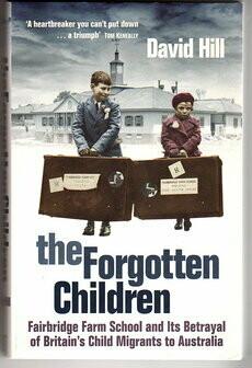 The Forgotten Children: Fairbridge Farm School and Its Betrayal of Britain's Child Migrants to Australia by David Hill