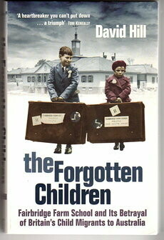 The Forgotten Children: Fairbridge Farm School and Its Betrayal of Britain's Child Migrants to Australia by David Hill