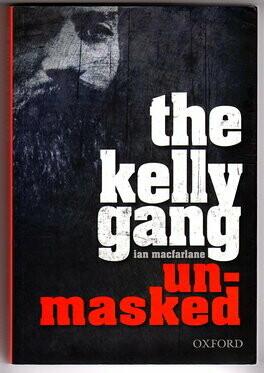 The Kelly Gang Unmasked by Ian MacFarlane