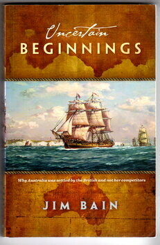 Uncertain Beginnings: The Remarkable Story of How Australia was Colonised by the British Rather Than the Portuguese, the Spanish, the Dutch or the French by Jim Bain