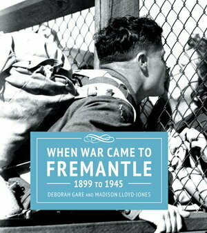 When War Came to Fremantle 1899 to 1945 by Madison Lloyd-Jones and Deborah Gare