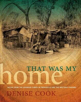 That Was My Home: Voices from the Noongar Camps in Fremantle and the Western Suburbs by Denise Cook