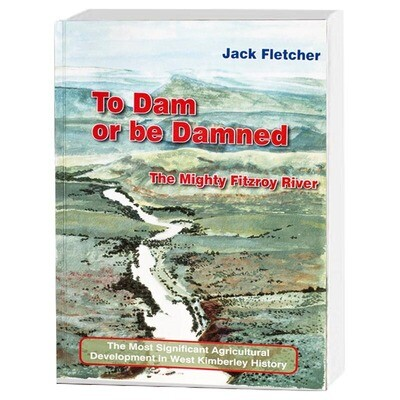 To Dam or be Damned: The Mighty Fitzroy River: The Most Significant Agricultural Development in West Kimberley History by Jack Fletcher