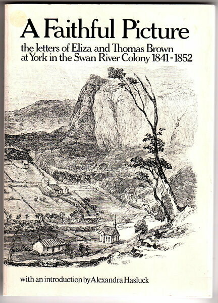 A Faithful Picture: The Letters of Eliza and Thomas Brown at York in the Swan River Colony, 1841-1852 by Eliza Brown with an Introduction by Alexandra Hasluck and edited by Peter Cowan