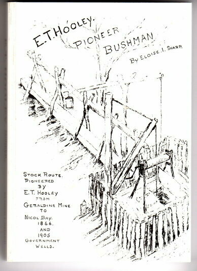 E T Hooley, Pioneer Bushman: Stock Route Pioneered by E T Hooley from Geraldine Mine to Nicol Bay, 1866 and 1905 Government Wells by Eloise I Sharp