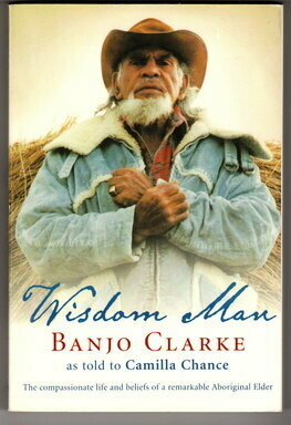 Wisdom Man: The Compassionate Life and Beliefs of a Remarkable Aboriginal Elder by Banjo Clarke and Camilla Chance