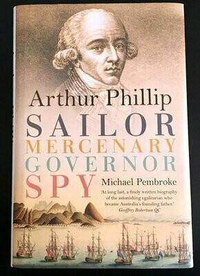 Arthur Phillip: Sailor, Mercenary, Governor, Spy by Michael Pembroke