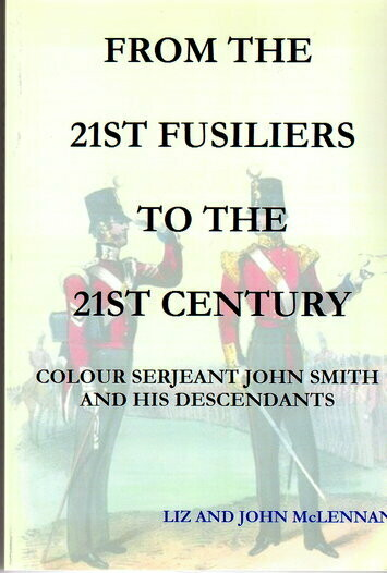 From the 21st Fusiliers to the 21st Century: Colour Serjeant John Smith and His Descendants by Liz Mclennan and John McLennan