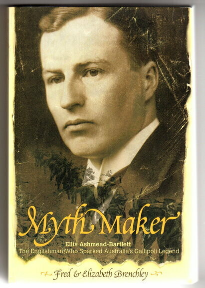 Myth Maker: Ellis Ashmead-Bartlett, the Englishman Who Sparked Australia's Gallipoli Legend by Fred Brenchley and Elizabeth Brenchley