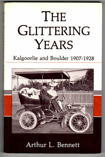 The Glittering Years: Kalgoorlie and Boulder 1907-1928 by Arthur L Bennett