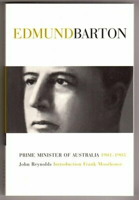 Edmund Barton (Prime Ministers Series) by John Reynolds with Introduction by Frank Mooorhouse and a Foreword by R G Menzies