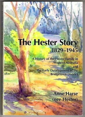 The Hester Story: History of the Hester Family in Western Australia and the Early Development of the Bridgetown District by Anne Harse