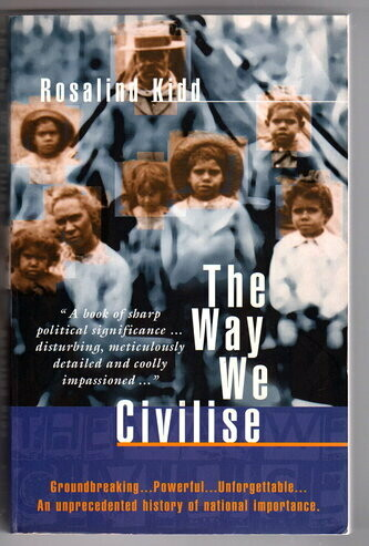 The Way We Civilise: Aboriginal Affairs: The Untold Story by Rosalind Kidd
