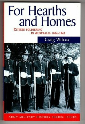 For Hearths and Homes: Citizen Soldiering in Australia, 1854-1945 by Craig Wilcox (Army Military History Series)