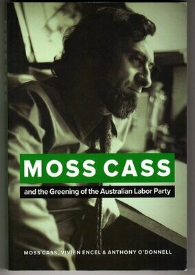 Moss Cass: The Greening of the Australian Labor Party by Moss Cass, Vivien Encel and Anthony O'Donnell