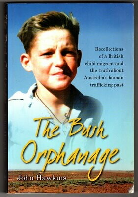 The Bush Orphanage: Recollections of a British Child Migrant and the Truth About Australia's Human Trafficking Past by John Hawkins