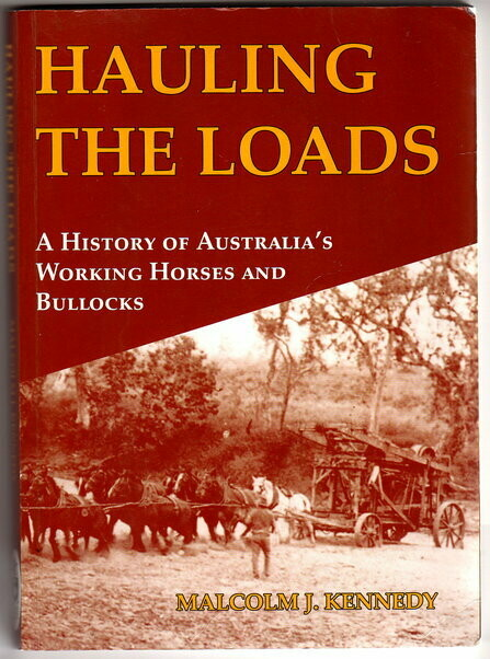 Hauling the Loads: A History of Australia's Working Horses and Bullocks by Malcolm J Kennedy