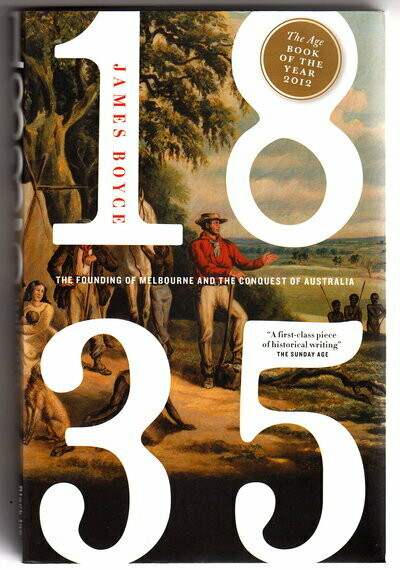 1835: The Founding of Melbourne and the Conquest of Australia by James Boyce