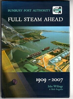 Full Steam Ahead: Bunbury Port Authority 1909-2007 by John Willinge and Beth Ferguson