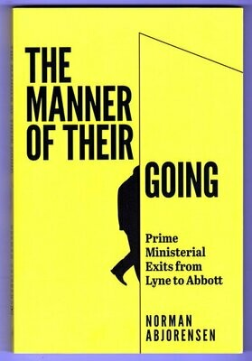The Manner of Their Going: Prime Ministerial Exits from Lyne to Abbott by Norman Abjorensen