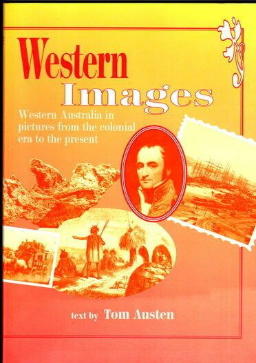 Western Images: Western Australia in Pictures from the Colonial Era to the Present by Tom Austen