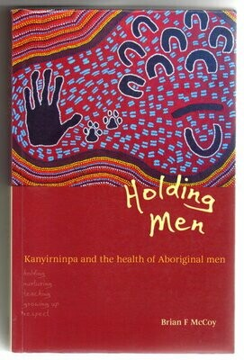 Holding Men: Kanyirninpa and the Health of Young Aboriginal Men by Brian McCoy