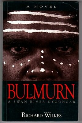 Bulmurn: A Swan River Nyoongar: A Novel by Richard Wilkes