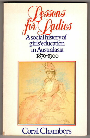 Lessons for Ladies: A Social History of Girls' Education in Australasia 1870-1900 by Coral Chambers