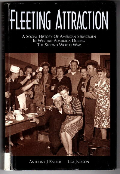 Fleeting Attraction: A Social History of American Servicemen in Western Australia During the Second World War by Anthony J Barker and Lisa Jackson