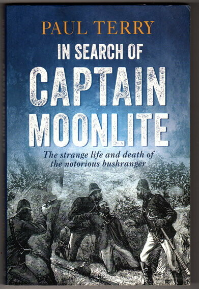In Search of Captain Moonlite: The Strange Life and Death of the Notorious Bushranger by Paul Terry