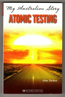 Atomic Testing: The Diary of Anthony Brown, Woomera 1953: My Australian Story by Alan Tucker