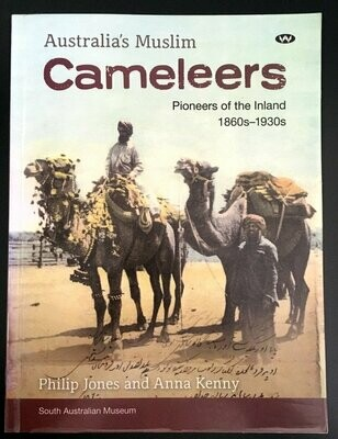 Australia's Muslim Cameleers: Pioneers of the Inland 1860s-1930s by Philip Jones and Anna Kenny