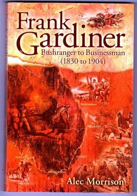 Frank Gardiner: Bushranger to Businessman (1830 to 1904) by Alec Morrison