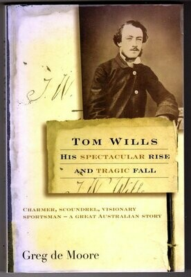 Tom Wills: His Spectacular Rise and Tragic Fall by Greg de Moore
