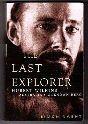 The Last Explorer: Hubert Wilkins: Australia's Unknown Hero by Simon Nasht