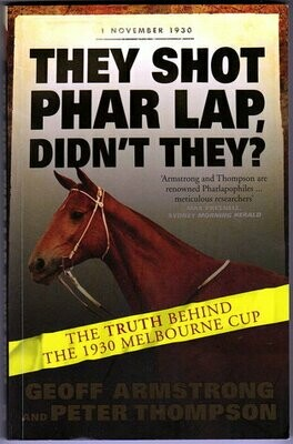 They Shot Phar Lap, Didn't They? The Truth Behind the 1930 Melbourne Cup by Geoff Armstrong and Peter Thompson