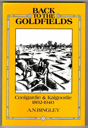 Back to the Goldfields: Coolgardie and Kalgoorlie 1892 to 1940 by A N Bingley