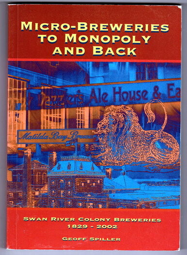 Micro-Breweries to Monopoly and Back: Swan River Colony Breweries 1829-2002  by Geoff Spiller