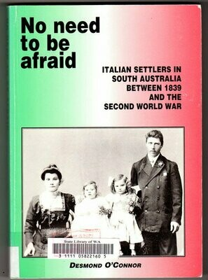 No Need to be Afraid: Italian Settlers in South Australia between 1839 and the Second World War by Desmond O'Connor
